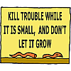 Kill trouble while it is small, and don't let it grow