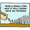 Feed a small fire and it will grow into an inferno
