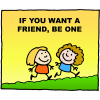 If you want a friend, be one
