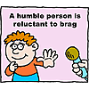 A humble person is reluctant to brag