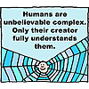 Humans are unbelievably complex - only their Creator fully understands them