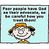 Poor people have God as their advocate, so be careful how you treat them!