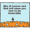 Aim at honor and God will show you how to be honorable