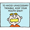To avoid unnecessary trouble, keep your mouth shut!