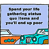 Spend your life gathering status quo items and you'll end up poor