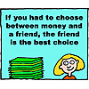 If you had to choose between money and a friend, the friend is the best choice