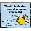 Wealth is fickle - it can disappear over night