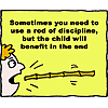 Sometimes you need to use a rod of discipline, but the child will benefit in the end